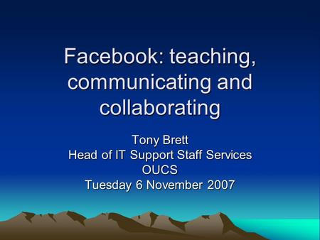 Facebook: teaching, communicating and collaborating Tony Brett Head of IT Support Staff Services OUCS Tuesday 6 November 2007.