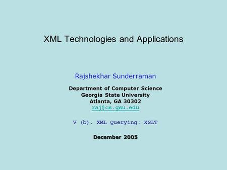 XML Technologies and Applications Rajshekhar Sunderraman Department of Computer Science Georgia State University Atlanta, GA 30302