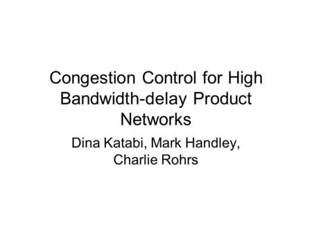 Congestion Control for High Bandwidth-delay Product Networks Dina Katabi, Mark Handley, Charlie Rohrs.