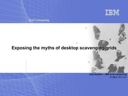 Grid Computing Exposing the myths of desktop scavenging grids John Easton – IBM Grid computing