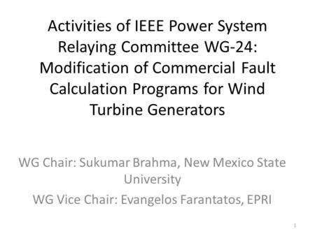 Activities of IEEE Power System Relaying Committee WG-24: Modification of Commercial Fault Calculation Programs for Wind Turbine Generators WG Chair: Sukumar.