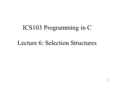 1 ICS103 Programming in C Lecture 6: Selection Structures.