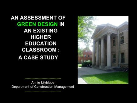 AN ASSESSMENT OF GREEN DESIGN IN AN EXISTING HIGHER EDUCATION CLASSROOM : A CASE STUDY -------------------------------- Annie Lilyblade Department of Construction.