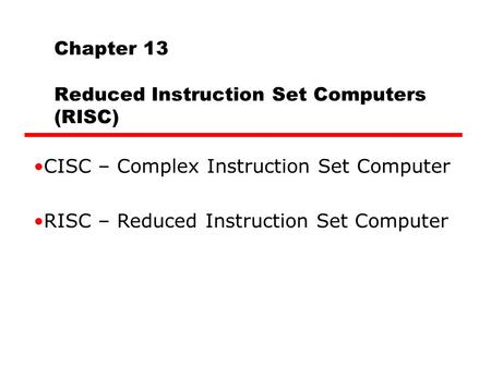 Chapter 13 Reduced Instruction Set Computers (RISC) CISC – Complex Instruction Set Computer RISC – Reduced Instruction Set Computer.