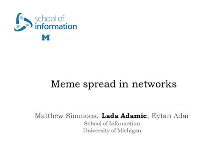 Meme spread in networks Matthew Simmons, Lada Adamic, Eytan Adar School of Information University of Michigan.