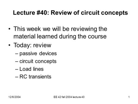 12/6/2004EE 42 fall 2004 lecture 401 Lecture #40: Review of circuit concepts This week we will be reviewing the material learned during the course Today: