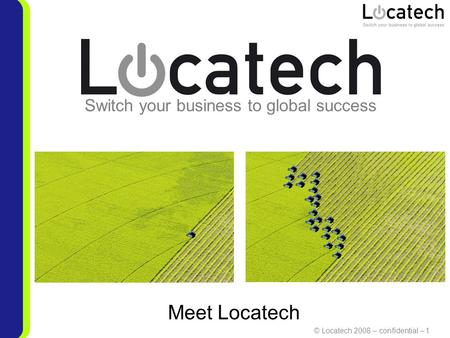 © Locatech 2008 – confidential – 1 Switch your business to global success Meet Locatech.