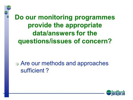 Do our monitoring programmes provide the appropriate data/answers for the questions/issues of concern?  Are our methods and approaches sufficient ?