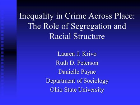 Inequality in Crime Across Place: The Role of Segregation and Racial Structure Lauren J. Krivo Ruth D. Peterson Danielle Payne Department of Sociology.
