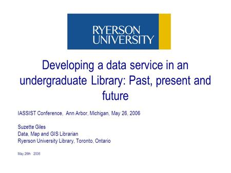 May 26th 2006 Developing a data service in an undergraduate Library: Past, present and future IASSIST Conference, Ann Arbor, Michigan, May 26, 2006 Suzette.