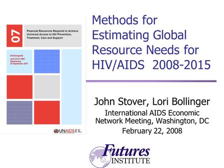 Methods for Estimating Global Resource Needs for HIV/AIDS 2008-2015 John Stover, Lori Bollinger International AIDS Economic Network Meeting, Washington,