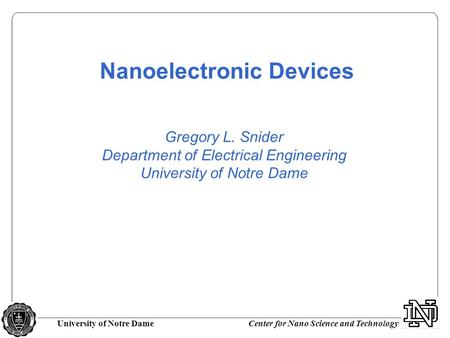 University of Notre DameCenter for Nano Science and Technology Gregory L. Snider Department of Electrical Engineering University of Notre Dame Nanoelectronic.