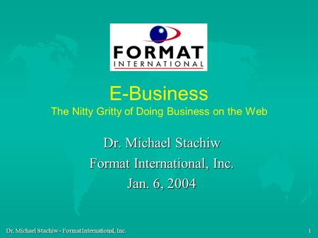 Dr. Michael Stachiw - Format International, Inc. 1 E-Business The Nitty Gritty of Doing Business on the Web Dr. Michael Stachiw Format International, Inc.