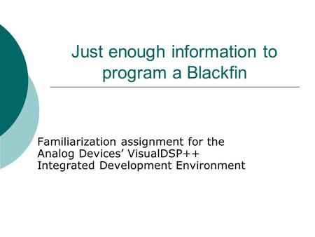 Just enough information to program a Blackfin Familiarization assignment for the Analog Devices' VisualDSP++ Integrated Development Environment.