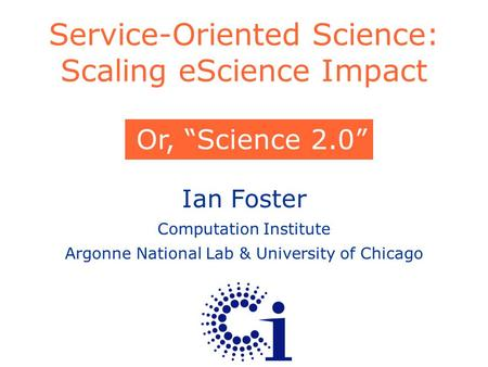 "Ian Foster Computation Institute Argonne National Lab & University of Chicago Service-Oriented Science: Scaling eScience Impact Or, ""Science 2.0"""