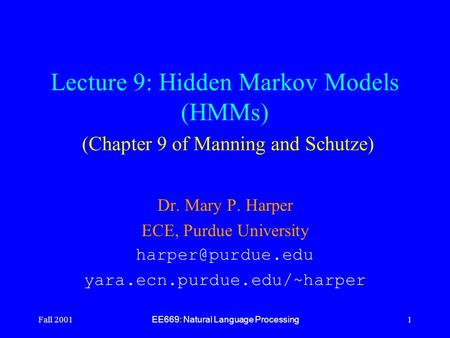 Fall 2001 EE669: Natural Language Processing 1 Lecture 9: Hidden Markov Models (HMMs) (Chapter 9 of Manning and Schutze) Dr. Mary P. Harper ECE, Purdue.
