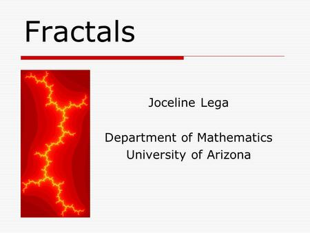 Fractals Joceline Lega Department of Mathematics University of Arizona.