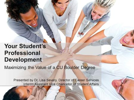 Maximizing the Value of a CU Boulder Degree Your Student's Professional Development Presented by Dr. Lisa Severy, Director of Career Services Interim Assistant.