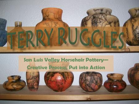 San Luis Valley Horsehair Pottery— Creative Process, Put into Action.