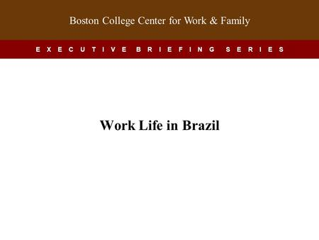 Boston College Center for Work & Family E X E C U T I V E B R I E F I N G S E R I E S Work-Life in China Work Life in Brazil.