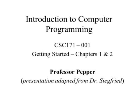 Introduction to Computer Programming CSC171 – 001 Getting Started – Chapters 1 & 2 Professor Pepper (presentation adapted from Dr. Siegfried)