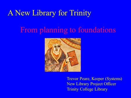 From planning to foundations Trevor Peare, Keeper (Systems) New Library Project Officer Trinity College Library A New Library for Trinity.