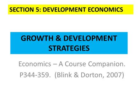 GROWTH & DEVELOPMENT STRATEGIES Economics – A Course Companion. P344-359. (Blink & Dorton, 2007) SECTION 5: DEVELOPMENT ECONOMICS.