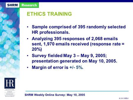 © 2005 SHRM SHRM Weekly Online Survey: May 10, 2005 ETHICS TRAINING Sample comprised of 395 randomly selected HR professionals. Analyzing 395 responses.
