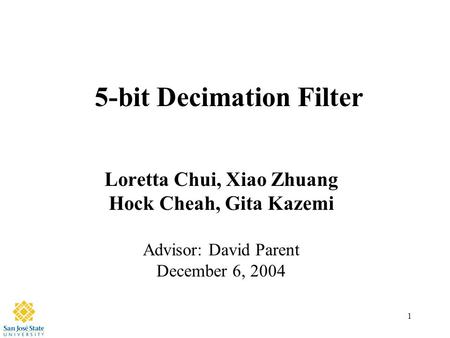 1 5-bit Decimation Filter Loretta Chui, Xiao Zhuang Hock Cheah, Gita Kazemi Advisor: David Parent December 6, 2004.
