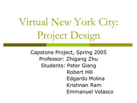 Virtual New York City: Project Design Capstone Project, Spring 2005 Professor: Zhigang Zhu Students: Peter Giang Robert Hill Edgardo Molina Krishnan Ram.