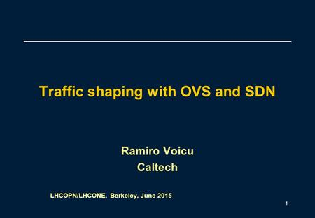 Traffic shaping with OVS and SDN Ramiro Voicu Caltech LHCOPN/LHCONE, Berkeley, June 2015 1.