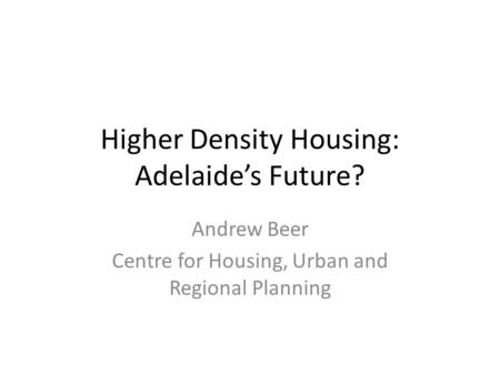 Higher Density Housing: Adelaide's Future? Andrew Beer Centre for Housing, Urban and Regional Planning.