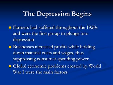 The Depression Begins Farmers had suffered throughout the 1920s and were the first group to plunge into depression Farmers had suffered throughout the.