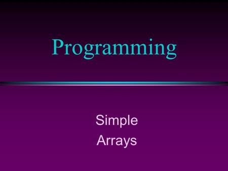 Simple Arrays Programming COMP104 Lecture 12 / Slide 2 Arrays l An array is a collection of data elements that are of the same type (e.g., a collection.