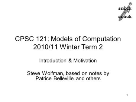 Snick  snack CPSC 121: Models of Computation 2010/11 Winter Term 2 Introduction & Motivation Steve Wolfman, based on notes by Patrice Belleville and others.