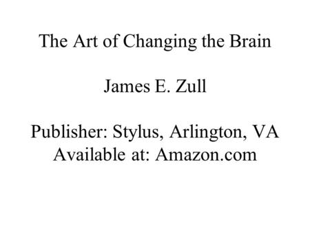 The Art of Changing the Brain James E. Zull Publisher: Stylus, Arlington, VA Available at: Amazon.com.