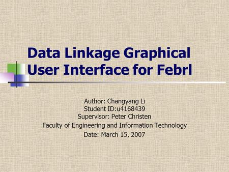 Data Linkage Graphical User Interface for Febrl Author: Changyang Li Student ID:u4168439 Supervisor: Peter Christen Faculty of Engineering and Information.