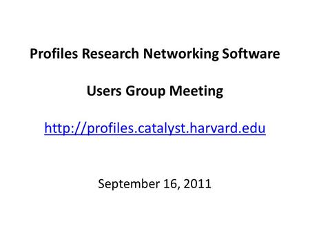 Profiles Research Networking Software Users Group Meeting   September 16, 2011.