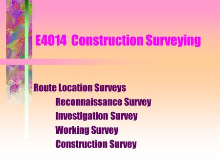 E4014 Construction Surveying Route Location Surveys Reconnaissance Survey Investigation Survey Working Survey Construction Survey.