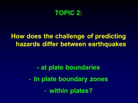 TOPIC 2: How does the challenge of predicting hazards differ between earthquakes - at plate boundaries -In plate boundary zones -within plates?