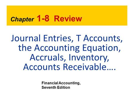 Chapter 1-8 Review Journal Entries, T Accounts, the Accounting Equation, Accruals, Inventory, Accounts Receivable…. Financial Accounting, Seventh Edition.