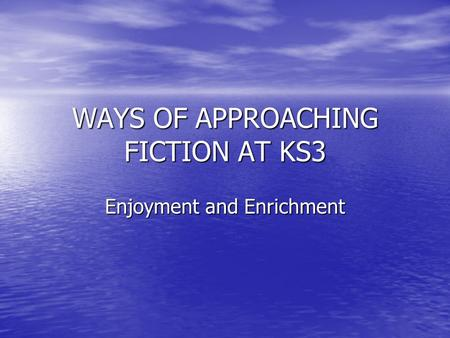 WAYS OF APPROACHING FICTION AT KS3 Enjoyment and Enrichment.
