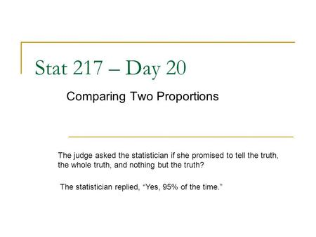 Stat 217 – Day 20 Comparing Two Proportions The judge asked the statistician if she promised to tell the truth, the whole truth, and nothing but the truth?