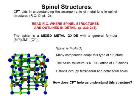 Spinel Structures. CFT aids in understanding the arrangements of metal ions in spinel structures (R.C. Chpt.12). READ R.C. WHERE SPINEL STRUCTURES ARE.