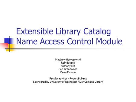 Extensible Library Catalog Name Access Control Module Matthew Horoszowski Rob Busack Anthony Lyo Ben Greenwood Dean Rzonca Faculty advisor - Robert Bubacz.