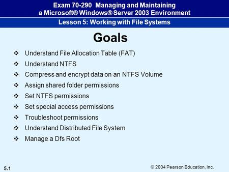 5.1 © 2004 Pearson Education, Inc. Exam 70-290 Managing and Maintaining a Microsoft® Windows® Server 2003 Environment Lesson 5: Working with File Systems.