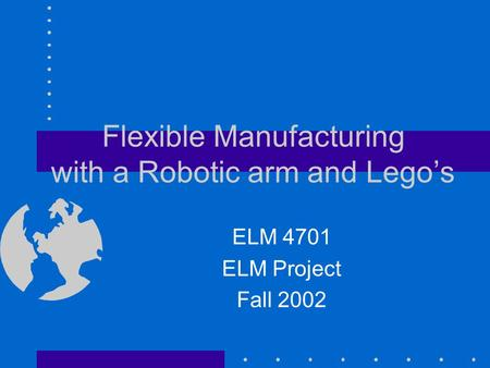 Flexible Manufacturing with a Robotic arm and Lego's ELM 4701 ELM Project Fall 2002.