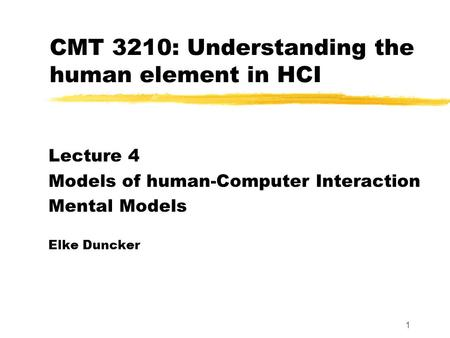 1 CMT 3210: Understanding the human element in HCI Lecture 4 Models of human-Computer Interaction Mental Models Elke Duncker.
