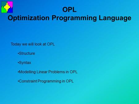 OPL Optimization Programming Language Today we will look at OPL Structure Syntax Modelling Linear Problems in OPL Constraint Programming in OPL.