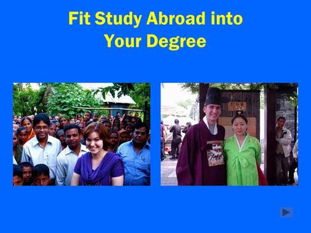 Fit Study Abroad into Your Degree. Study abroad can help you make progress toward graduation and it will change your life! There are many ways to fit.